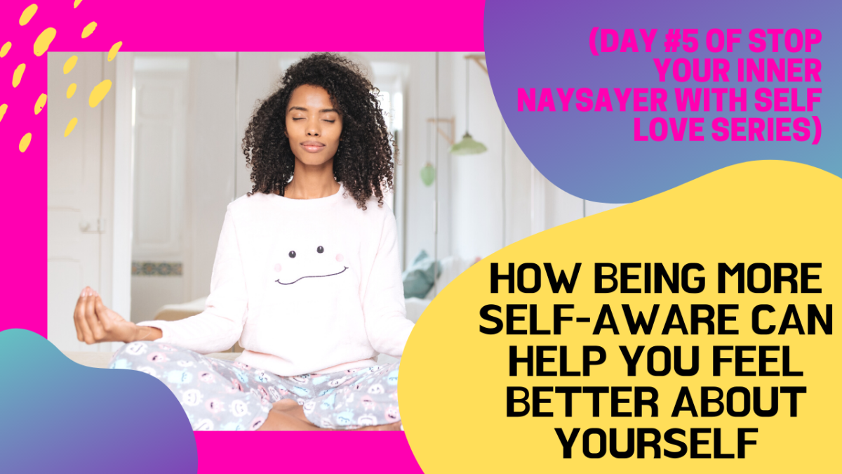 HOW BEING MORE SELF-AWARE CAN HELP YOU FEEL BETTER ABOUT YOURSELF  (DAY #5 OF STOP YOUR INNER NAYSAYER WITH SELF-LOVESERIES)